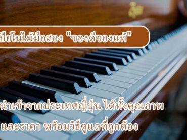 """เปียโนไม้มือสอง """"ของดีของแท้"""" นำเข้าจากประเทศญี่ปุ่น ได้ทั้งคุณภาพและราคา พร้อมวิธีดูแลที่ถูกต้อง"""