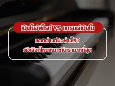 เปียโนอัพไรท์ VS แกรนด์เปียโน แตกต่างกันอย่างไร? ตัวเลือกไหนเหมาะกับเรามากที่สุด