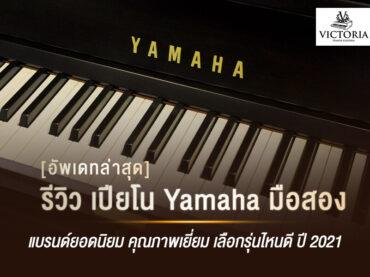 เปียโน Yamaha มือสอง แบรนด์ยอดนิยม คุณภาพเยี่ยม เลือกรุ่นไหนดี ปี 2021